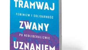 """Ewa Majewska, """"Tramwaj zwany uznaniem. Feminizm i solidarność po neoliberalizmie"""", Książka i Prasa, Warszawa 2017"""